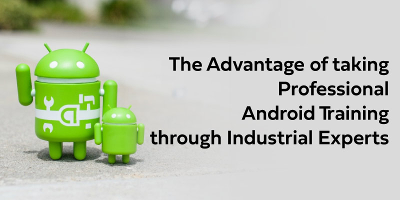 The Advantage of taking Professional Android Training through Industrial Experts